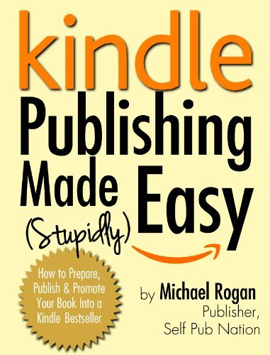 Kindle Publishing Made (Stupidly) Easy - How to Prepare, Self Publish and Promote Your Book Into a Kindle Bestseller
