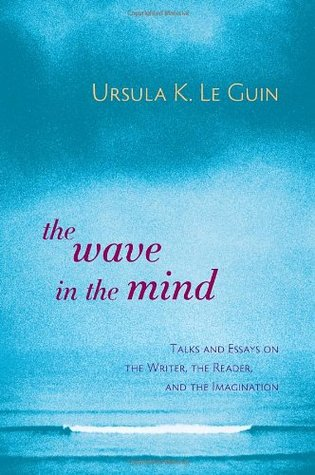 The Wave in the Mind: Talks & Essays on the Writer, the Reader & the Imagination