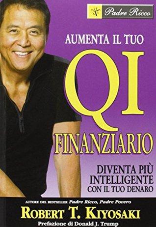 Aumenta il tuo qi finanziario: diventa più intelligente con il tuo denaro by Robert T. Kiyosaki