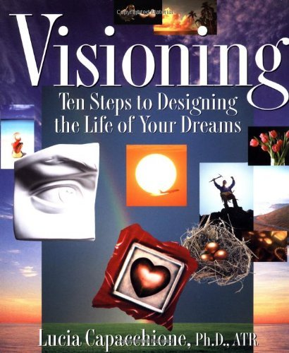 Visioning: Ten Steps to Designing the Life of Your Dreams