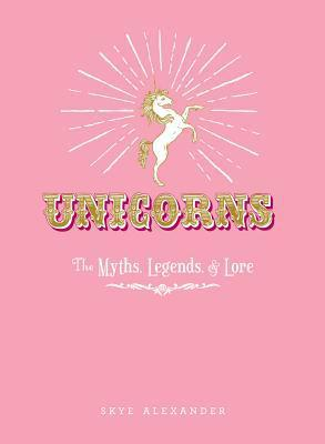 Unicorns: The Myths, Legends, & Lore