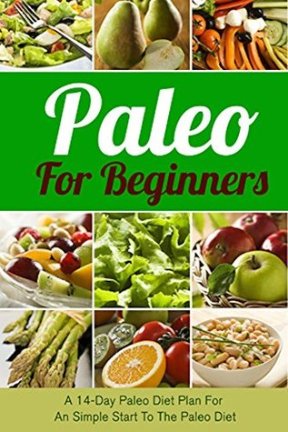 Paleo For Beginners: A 14-Day Paleo Diet Plan For A Simple Start To The Paleo Diet (Paleo, Paleo diet, Paleo for beginners, Paleo cookbook, Paleo recipes, ... cooker, Paleo breakfast, Paleo lunch, Diet)