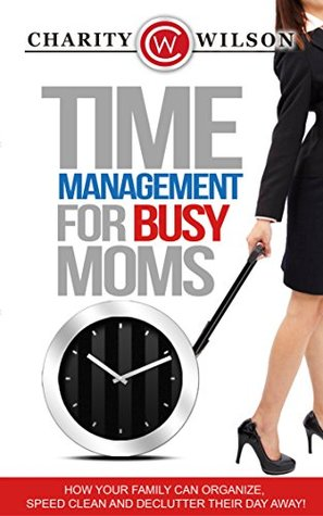 Time Management: For Busy Moms: How Your Family Can Organize, Speed Clean And Declutter Their Day Away