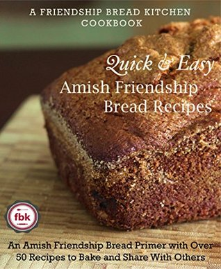 Quick and Easy Amish Friendship Bread Recipes: An Amish Friendship Bread Primer with Over 50 Recipes to Bake and Share With Others (Friendship Bread Kitchen Cookbook Book 1)