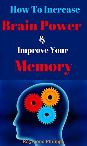 How To Easily Increase Your Brainpower & Improve Your Memory.: Change Your Life: Give Your memory & Brain A Boost!