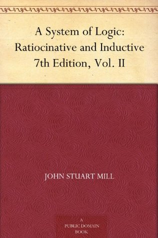 A System of Logic: Ratiocinative and Inductive 7th Edition, Vol. II