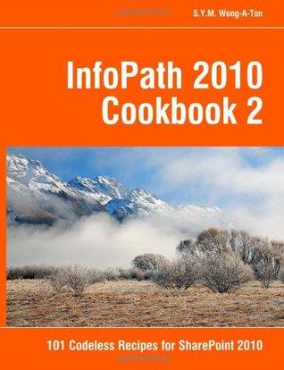 Infopath 2010 Cookbook 2: 101 Codeless Recipes for Sharepoint 2010