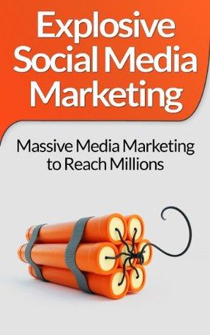 Explosive Social Media Marketing: Massive Media Marketing to Reach Millions
