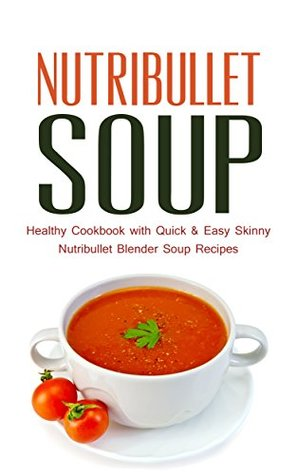 Nutribullet Soup: Healthy Cookbook with Quick & Easy Skinny Nutribullet Blender Soup Recipes & Ideas for Pasta Sauces, Single Serving Soups and Nutribullet Diet meals under 100, 200 & 300 Calories