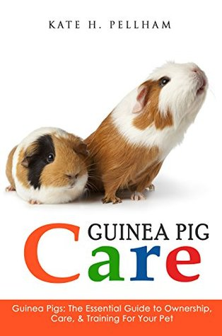 Guinea Pigs: The Essential Guide To Ownership, Care, & Training For Your Pet