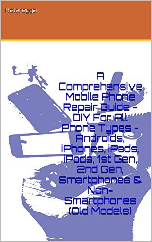 A Comprehensive Mobile Phone Repair Guide - DIY For All Phone Types - Androids, iPhones, iPads, iPods, 1st Gen, 2nd Gen, Smartphones & Non-Smartphones