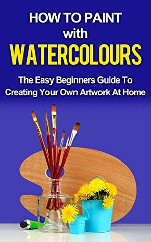 Download PDF PAINTING NOVICE: How To Paint With Watercolors: The Easy Beginners Guide To Creating Your Own Artwork At Home