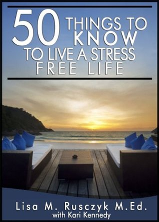 50 Things To Know To Live a Stress Free Life: Reduce Stress and Relax (50 Things to Know Healthy Living Series)