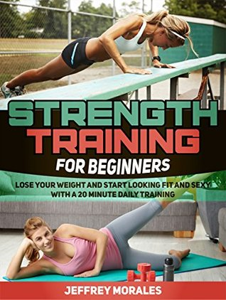 Strength Training For Beginners: Lose Your Weight and Start Looking Fit and Sexy with a 20 minute Daily Training (strength training for beginners books, ... for fat loss, strength training for women)