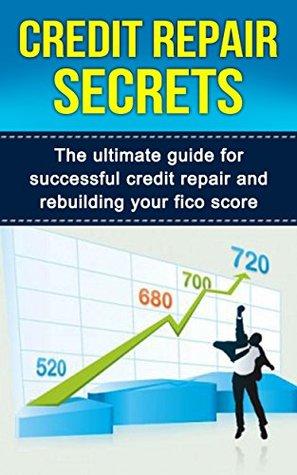 Credit Repair Secrets: The Ultimate Guide For Successful Credit Repair And Rebuilding Your Fico Score