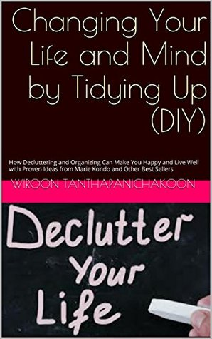 Changing Your Life and Mind by Tidying Up (DIY): How Decluttering and Organizing Can Make You Happy and Live Well with Proven Ideas from Marie Kondo and Other Best Sellers