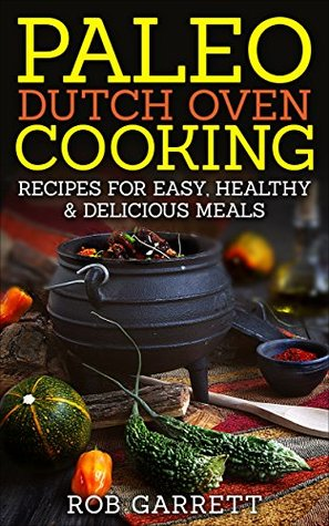 Paleo Dutch Oven Cooking: Recipes for Easy, Healthy & Delicious Meals