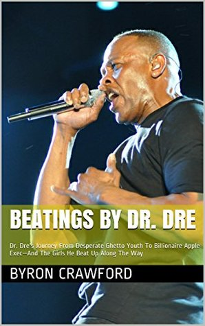 Beatings By Dr. Dre: Dr. Dre's Journey From Desperate Ghetto Youth To Billionaire Apple Exec-And The Girls He Beat Up Along The Way