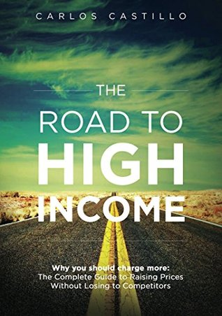The Road to High Income: Why You Should Charge More: The Complete Guide to Raising Prices and Making More Money Without Losing to Competitors
