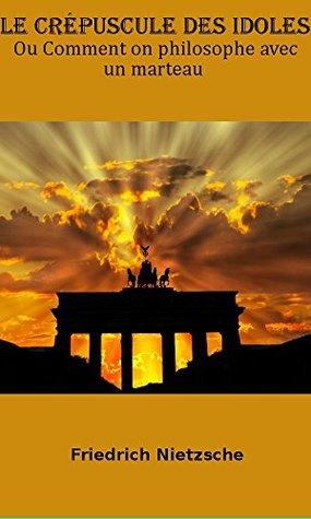 Le Crépuscule des idoles Ou Comment on philosophe avec un marteau