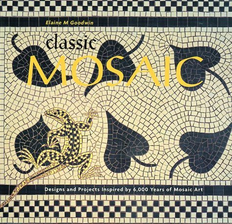 Classic Mosaic: Designs and Projects Inspired by 6,000 Years of Mosaic Art