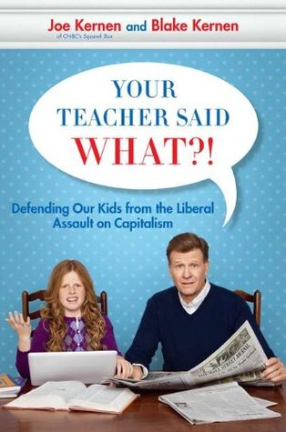 Your Teacher Said What?! Defending Our Kids from the Liberal ... by Joe Kernen
