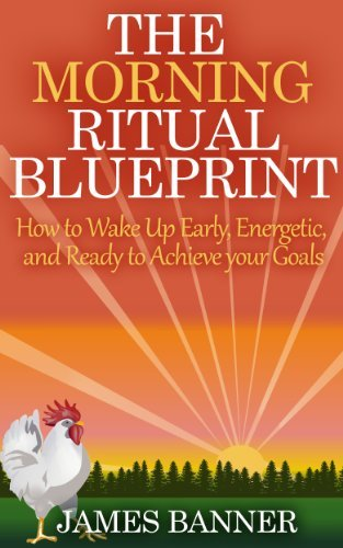 The Morning Ritual Blueprint - How to Wake Up Early, Energetic, and Ready to Achieve your Goals (The Morning Routine Series - Ultimate Guide to Creating a Successful Morning Ritual Book 1)
