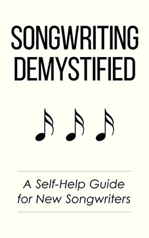 Songwriting Demystified: A Self-Help Guide for New Songwriters
