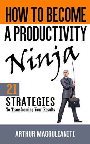 How To Become A Productivity Ninja: 21 Strategies To Transforming Your Results