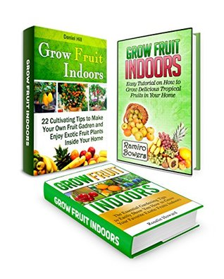Grow Fruit Indoors Box Set: 22 Gardening Tips To Create Your Own Exotic Home Garden Plus Ideas On How To Grow Your Favourite Fruits And Tutorial To Bring ... Box Set, indoor gardening, Gardening Tips)