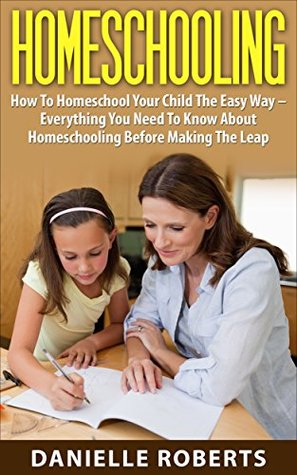 Homeschooling: How To Homeschool Your Child The Easy Way - Everything You Need To Know About Homeschooling Before Making The Leap