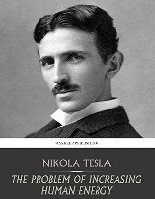 Ebook The Problem of Increasing Human Energy: with Special References to the Harnessing of the Sun's Energy by Nikola Tesla TXT!