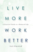 Live More, Work Better: A Practical Guide to a Balanced Life