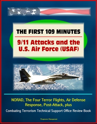 The First 109 Minutes: 9/11 Attacks and the U.S. Air Force (USAF) - NORAD, The Four Terror Flights, Air Defense Response, Post-Attack, plus Combating Terrorism Technical Support Office Review Book