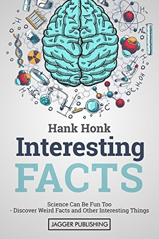 Interesting Facts: Science Can Be Fun Too - Discover Weird Facts and Other Interesting Things