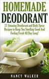 Homemade Deodorant: 37 Amazing Organic Deodorant And Body Spray Recipes To Keep You Smelling Good And Feeling Fresh All Day Long! (How To Make Deodorant, DIY Deodorant, Natural Deodorant Recipes)