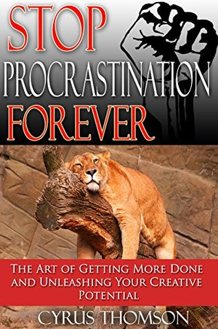 Stop Procrastination Forever: The Art of Getting More Done and Unleashing Your Creative Potential (Productivity, Time Management and Procrastination Book 1)