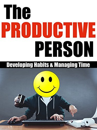The Productive Person: Developing Habits and Managing Time