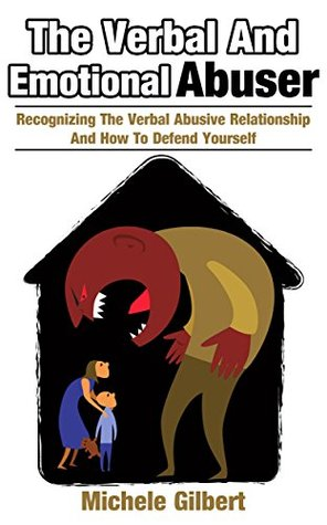 The Verbal and Emotional Abuser: Recognizing the Verbal Abusive Relationship and How to Defend Yourself