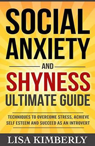 Social Anxiety: Social Anxiety and Shyness Ultimate Guide: Techniques to Overcome Stress, Achieve Self Esteem and Succeed as an Introvert