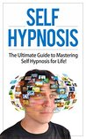 Self Hypnosis: The Ultimate Guide to Mastering Self Hypnosis for Life in 30 Minutes or Less! (Self Hypnosis - Neuro Linguistic Programming - Neuroplasticity - How to Hypnotize Anyone - Mind Control)