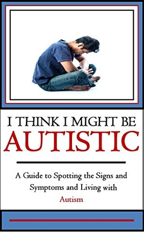 Autism: I Think I Might be Autistic: A Guide to Spotting the Signs and Symptoms and Living with Autism 2nd Edition (Being Autistic for Children and Adults Book 1)