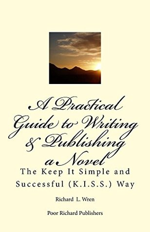 A Practical Guide to Writing & Publishing a Novel.: The Keep It Simple and Successful (K.I.S.S.) Way