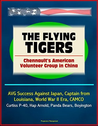 The Flying Tigers: Chennault's American Volunteer Group in China - AVG Success Against Japan, Captain from Louisiana, World War II Era, CAMCO, Curtiss P-40, Hap Arnold, Panda Bears, Boyington