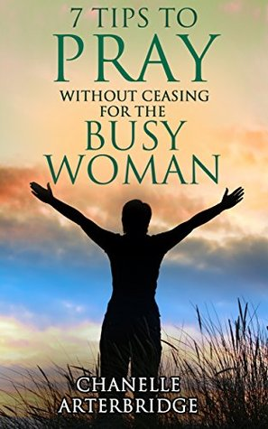 7 Tips to Pray Without Ceasing for Today's Christian Woman: Ways of Including God's Wisdom into the Busy Lives of Today's Christian Woman