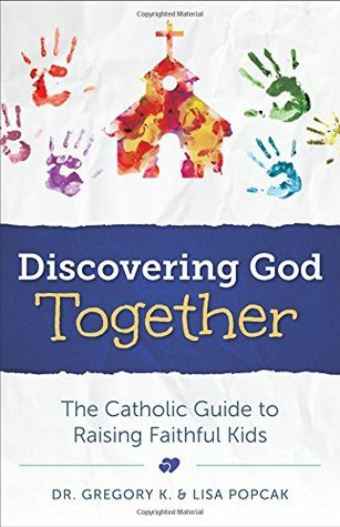 Discovering God Together: The Catholic Guide to Raising Faithful Kids