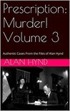 Prescription: Murder! Volume 3: Authentic Cases From the Files of Alan Hynd
