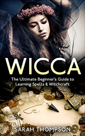 Wicca: The Ultimate Beginner's Guide to Learning Spells & Witchcraft