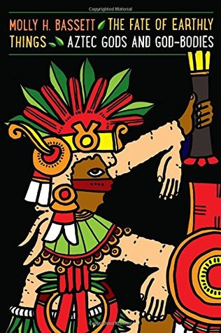 The Fate of Earthly Things: Aztec Gods and God-Bodies