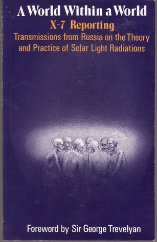 A World Within a World : X-7 Reporting: Transmissions from Russia on the Theory and Practice of Solar Light Radiations by the Group Known As X-7